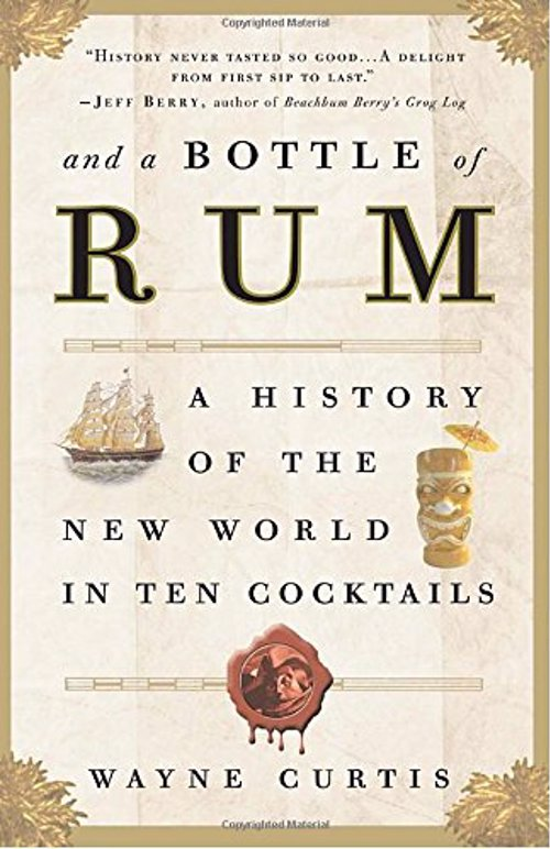 And a Bottle of Rum- Wayne Curtis - A History of the New World in Ten Cocktails