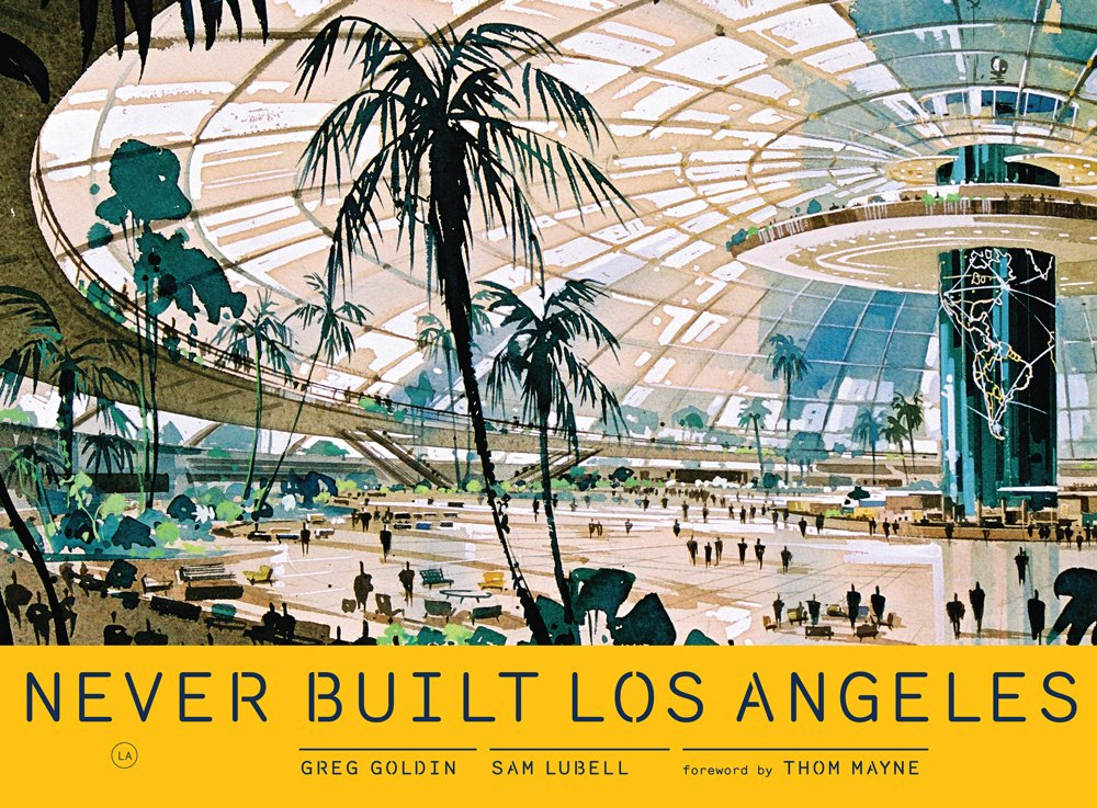 Never Built Los Angeles - A treasure trove of buildings, plans, parks and mass-transit proposals that only saw the drawing board