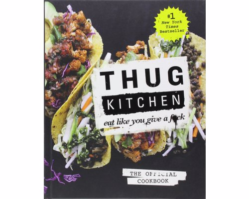 Thug Kitchen: Eat Like You Give a F**k - Healthy eating recipes for those more motivated by the stick (and adult humour) than the carrot