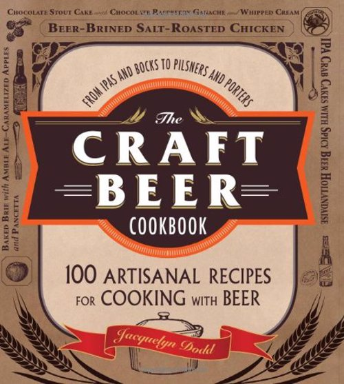 The Craft Beer Cookbook - From IPAs and Bocks to Pilsners and Porters, 100 Artisanal Recipes for Cooking with Beer