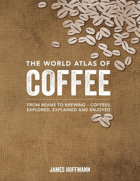 The World Atlas of Coffee - From Beans to Brewing - Coffees Explored, Explained and Enjoyed