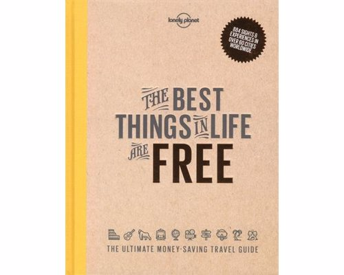The Best Things in Life are Free: Lonely Planet - An inspiring guide on experiencing the worlds major destinations on a budget