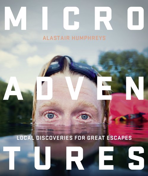 Microadventures: Local Discoveries for Great Escapes - Refresh your life with a tiny little adventure that's close to home and easy on your pocket