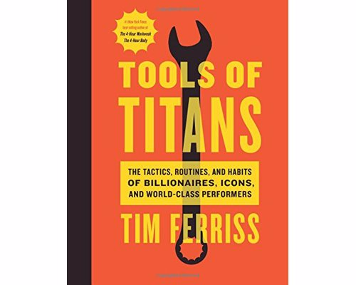 Tools of Titans - Tim Ferriss - The Tactics, Routines, and Habits of Billionaires, Icons, and World-Class Performers