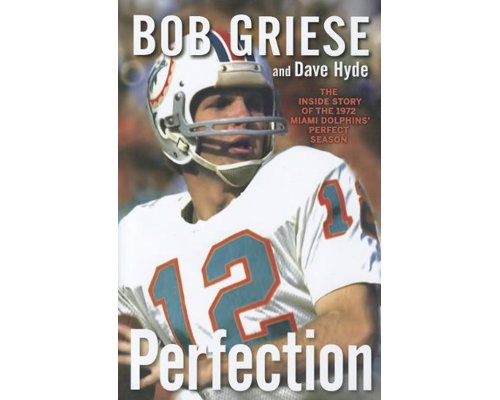 Perfection: The Inside Story of the 1972 Miami Dolphins Perfect Season - The inside story of the only undefeated team in NFL history, the 1972 Miami Dolphins—by the Hall of Fame quarterback who led it to victory