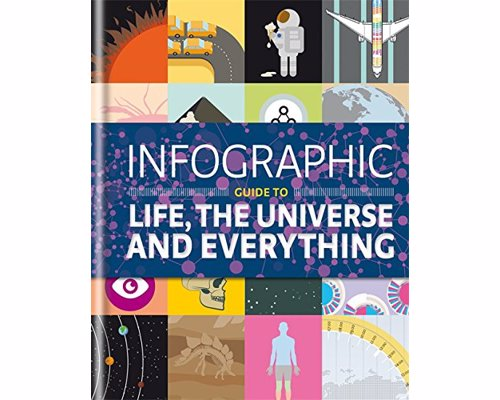 Infographic Guide to Life, the Universe and Everything - 100 stunning, ingenious and absorbing infographics reveal the secrets of life, the universe and everything