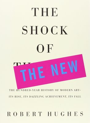 The Shock of the New - A beautifully illustrated hundred-year history of modern art, from cubism to pop and avant-guard