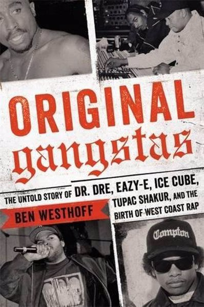 Original Gangstas - The Untold Story of Dr. Dre, Eazy-E, Ice Cube, Tupac Shakur, and the Birth of West Coast Rap
