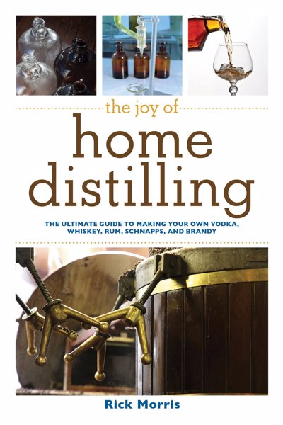 The Joy of Home Distilling - The Ultimate Guide to Making Your Own Vodka, Whiskey, Rum, Brandy, Moonshine, and More