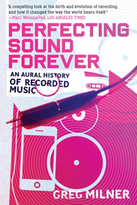 Perfecting Sound Forever: An Aural History of Recorded Music - A compelling history of recorded music will change the way you listen to music