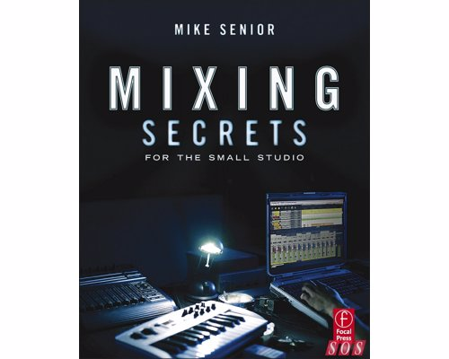 Mixing Secrets for the Small Studio - Achieve release-quality mixes even in the smallest studios by applying techniques from the world's most successful producers